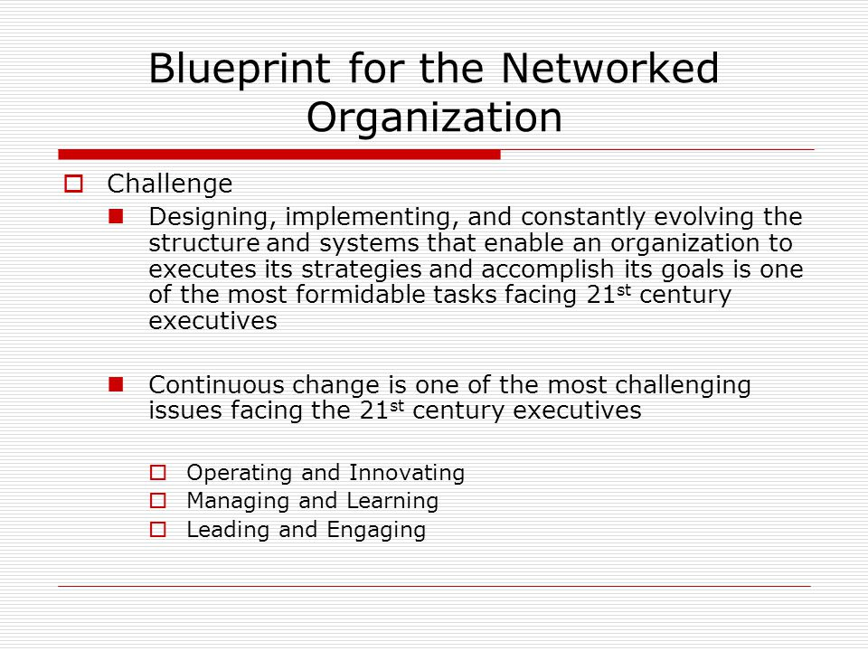 Blueprint for the Networked Organization  Challenge Designing, implementing, and constantly evolving the structure and systems that enable an organization to executes its strategies and accomplish its goals is one of the most formidable tasks facing 21 st century executives Continuous change is one of the most challenging issues facing the 21 st century executives  Operating and Innovating  Managing and Learning  Leading and Engaging