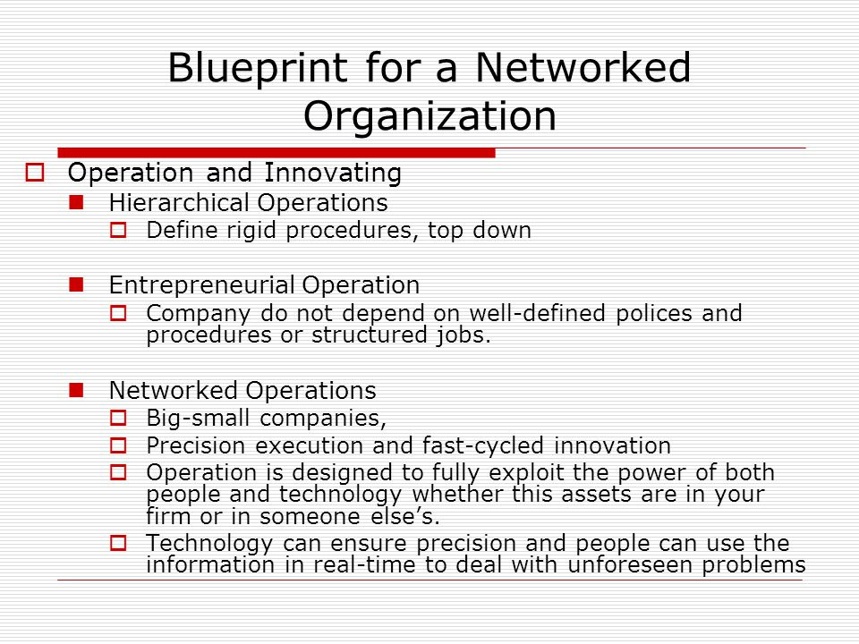 Blueprint for a Networked Organization  Operation and Innovating Hierarchical Operations  Define rigid procedures, top down Entrepreneurial Operation  Company do not depend on well-defined polices and procedures or structured jobs.
