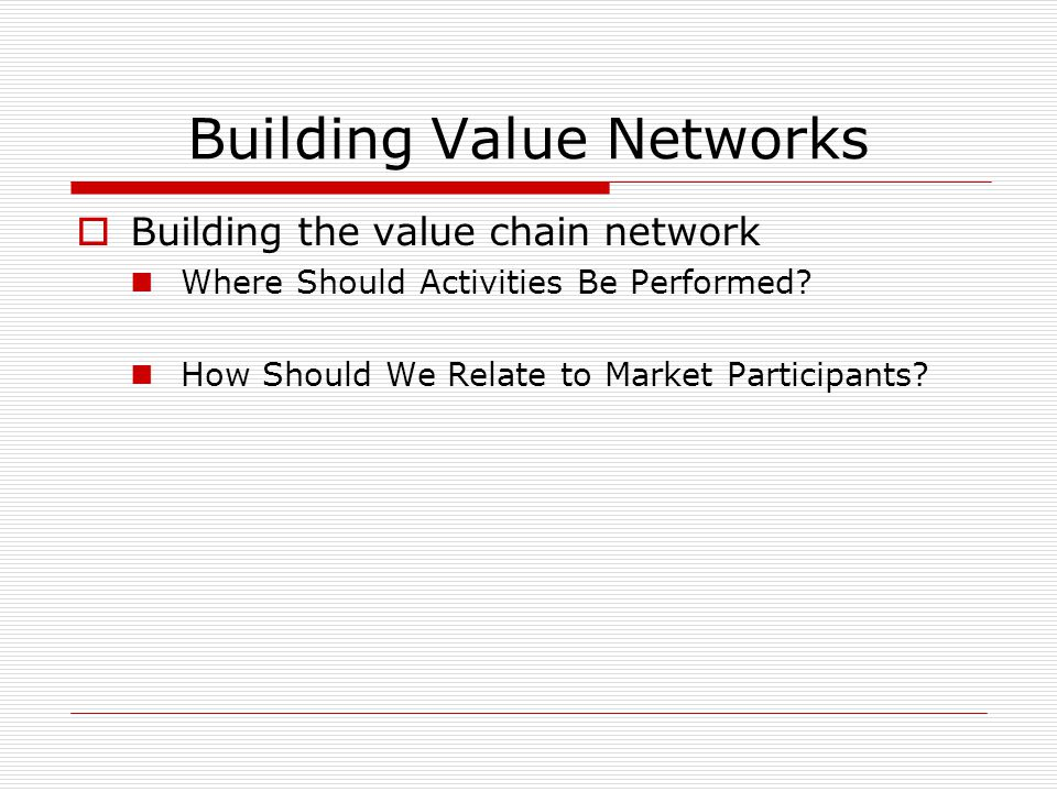 Building Value Networks  Building the value chain network Where Should Activities Be Performed.
