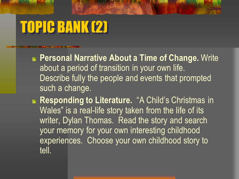 TOPIC BANK (2) Personal Narrative About a Time of Change. Write about a period of transition in your own life. Describe fully the people and events th