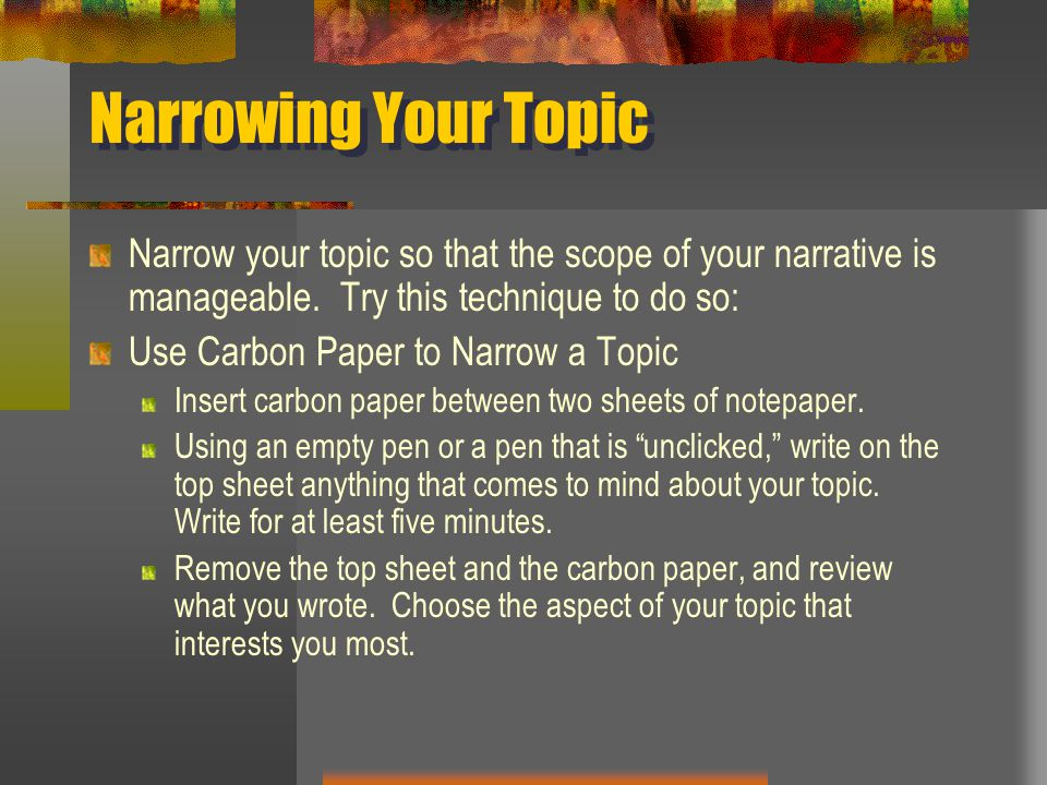 Narrowing Your Topic Narrow your topic so that the scope of your narrative is manageable. Try this technique to do so: Use Carbon Paper to Narrow a To