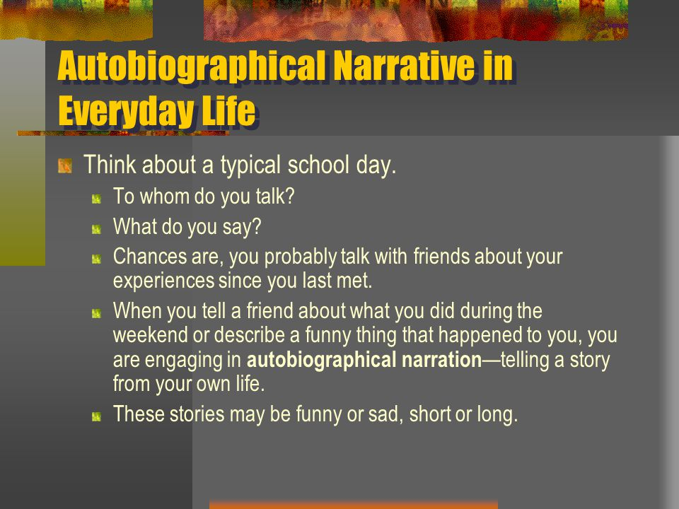 Autobiographical Narrative in Everyday Life Think about a typical school day. To whom do you talk? What do you say? Chances are, you probably talk wit