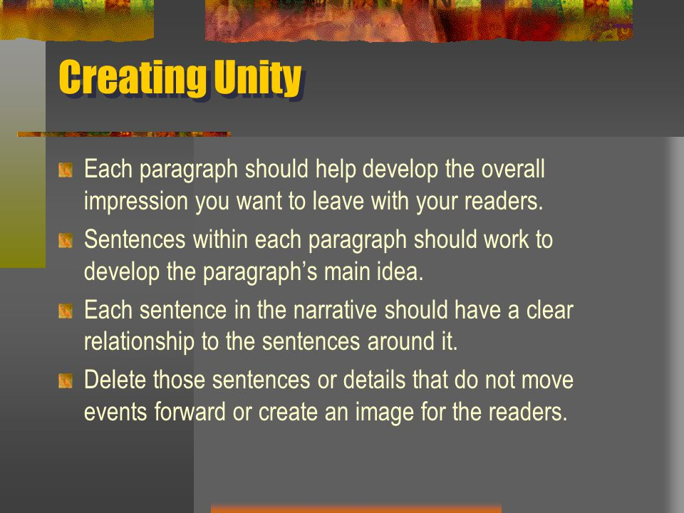 Creating Unity Each paragraph should help develop the overall impression you want to leave with your readers. Sentences within each paragraph should w