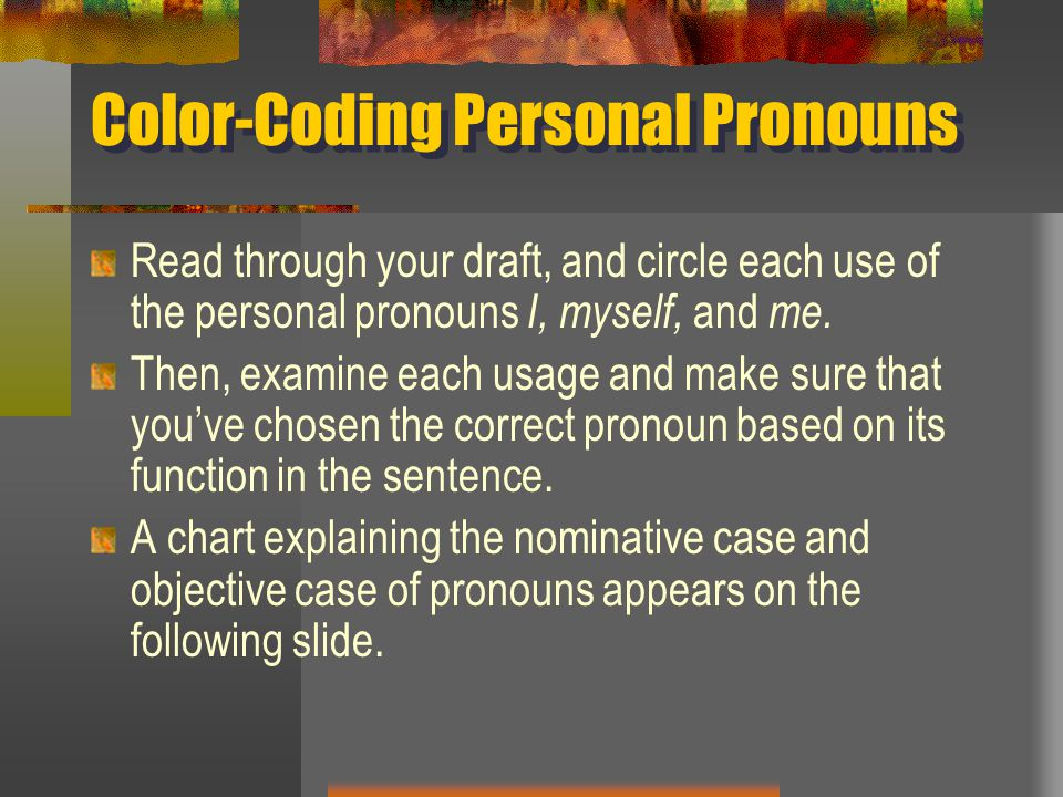 Color-Coding Personal Pronouns Read through your draft, and circle each use of the personal pronouns I, myself, and me. Then, examine each usage and m