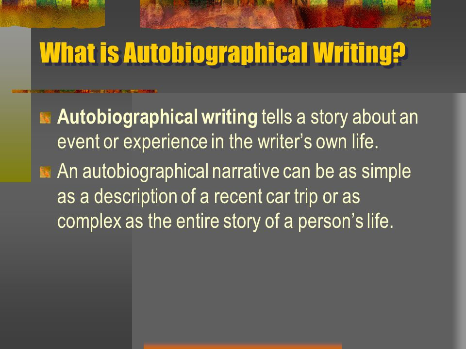 What is Autobiographical Writing? Autobiographical writing tells a story about an event or experience in the writer's own life. An autobiographical na