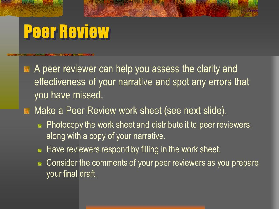 Peer Review A peer reviewer can help you assess the clarity and effectiveness of your narrative and spot any errors that you have missed. Make a Peer