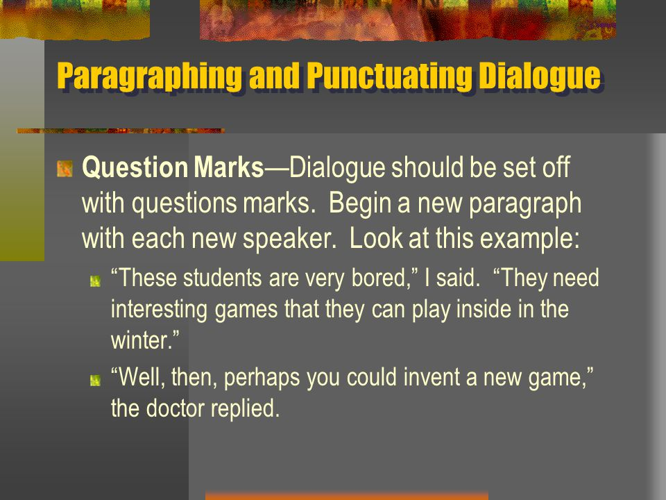 Paragraphing and Punctuating Dialogue Question Marks —Dialogue should be set off with questions marks. Begin a new paragraph with each new speaker. Lo