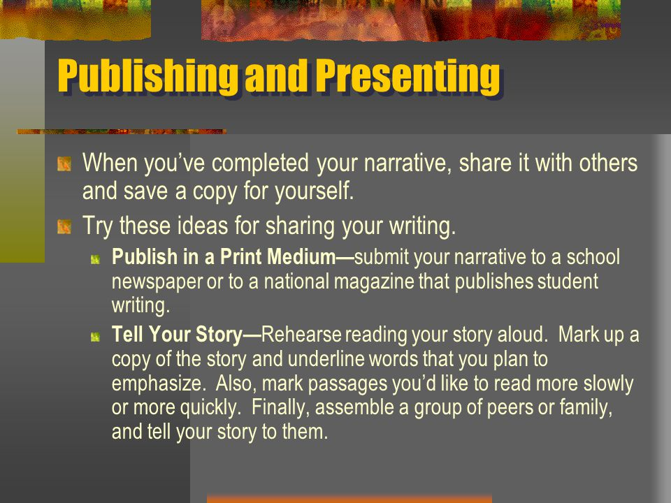 Publishing and Presenting When you've completed your narrative, share it with others and save a copy for yourself. Try these ideas for sharing your wr