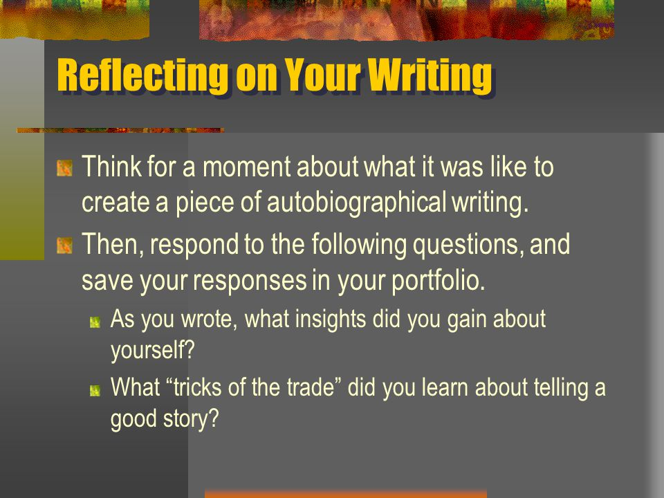Reflecting on Your Writing Think for a moment about what it was like to create a piece of autobiographical writing. Then, respond to the following que