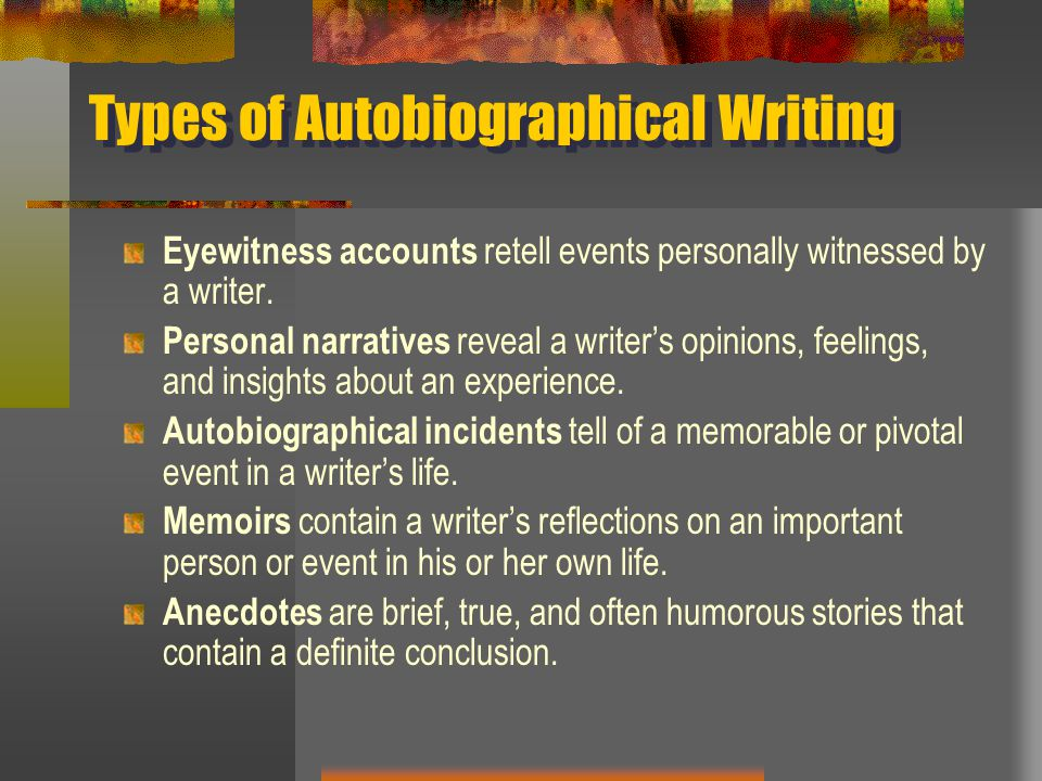Types of Autobiographical Writing Eyewitness accounts retell events personally witnessed by a writer. Personal narratives reveal a writer's opinions,
