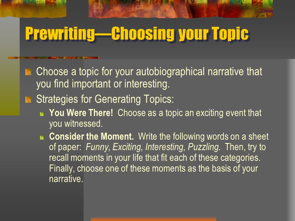 Prewriting—Choosing your Topic Choose a topic for your autobiographical narrative that you find important or interesting. Strategies for Generating To