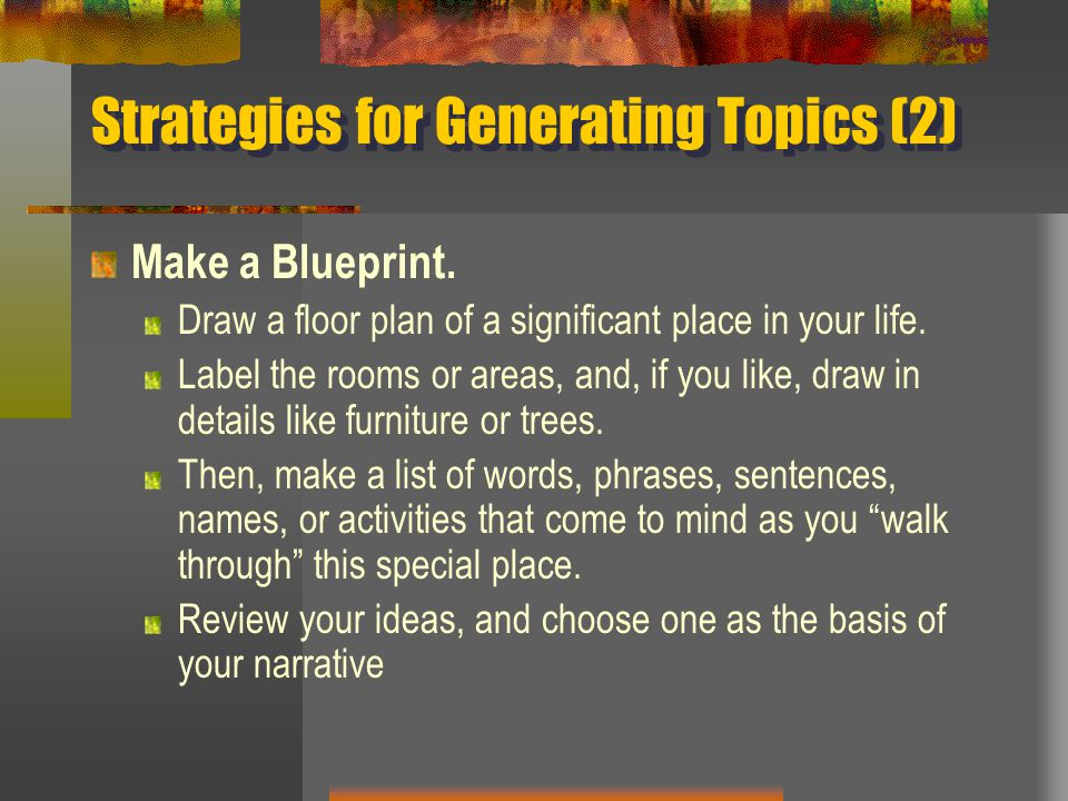 Strategies for Generating Topics (2) Make a Blueprint. Draw a floor plan of a significant place in your life. Label the rooms or areas, and, if you li