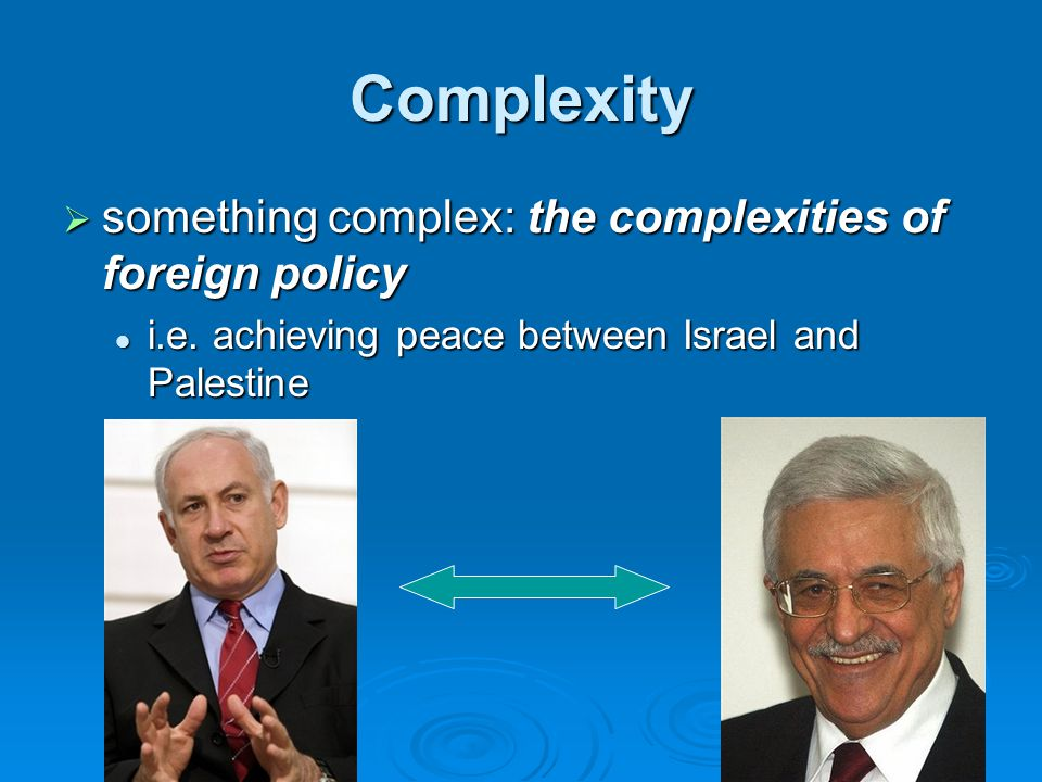 Complexity  something complex: the complexities of foreign policy i.e. achieving peace between Israel and Palestine i.e. achieving peace between Isra