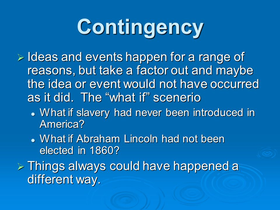 Contingency  Ideas and events happen for a range of reasons, but take a factor out and maybe the idea or event would not have occurred as it did. The