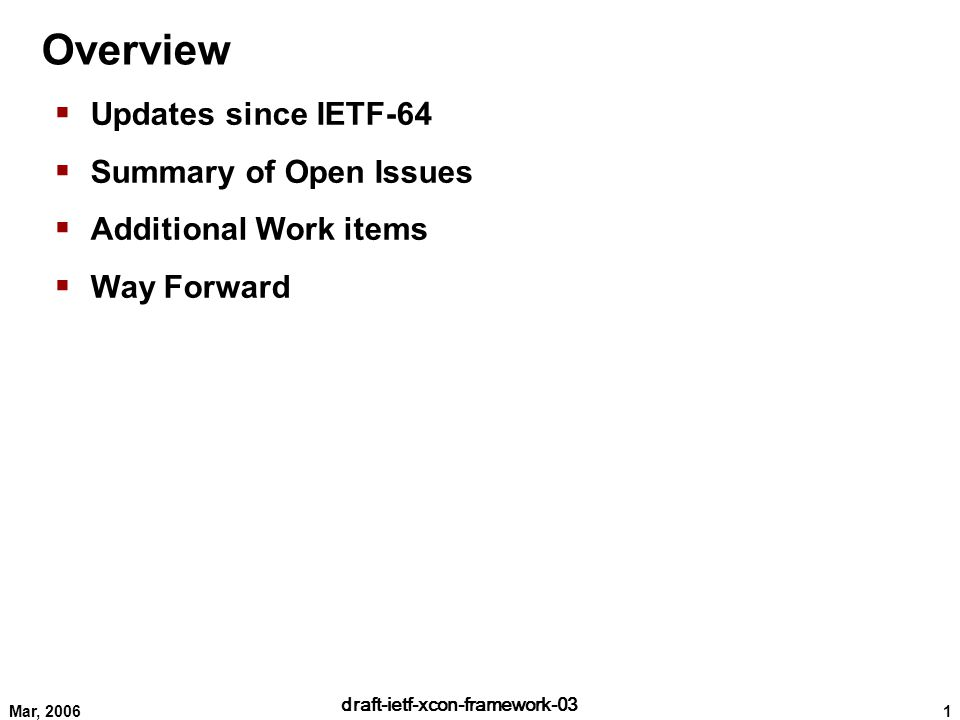 1 draft-ietf-xcon-framework-03 Mar, 2006 Overview  Updates since IETF-64  Summary of Open Issues  Additional Work items  Way Forward