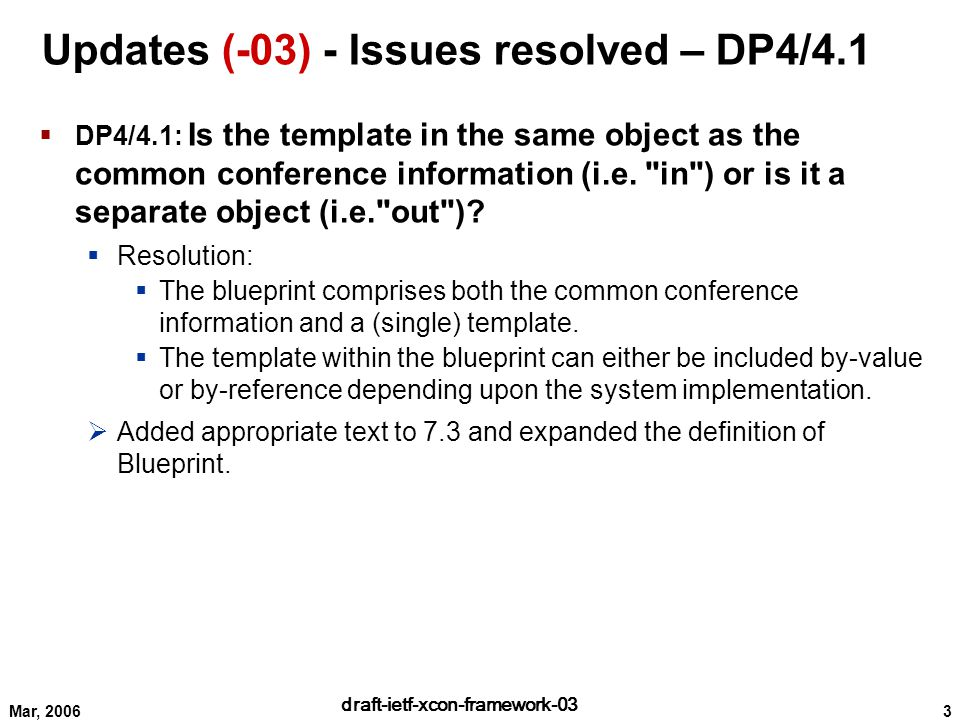 3 draft-ietf-xcon-framework-03 Mar, 2006 Updates (-03) - Issues resolved – DP4/4.1  DP4/4.1: Is the template in the same object as the common conference information (i.e.
