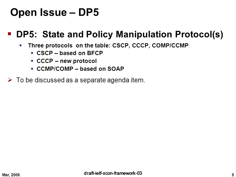 5 draft-ietf-xcon-framework-03 Mar, 2006  DP5: State and Policy Manipulation Protocol(s)  Three protocols on the table: CSCP, CCCP, COMP/CCMP  CSCP – based on BFCP  CCCP – new protocol  CCMP/COMP – based on SOAP  To be discussed as a separate agenda item.