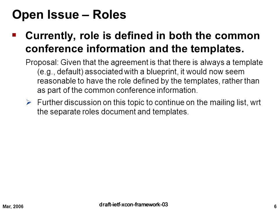 6 draft-ietf-xcon-framework-03 Mar, 2006 Open Issue – Roles  Currently, role is defined in both the common conference information and the templates.