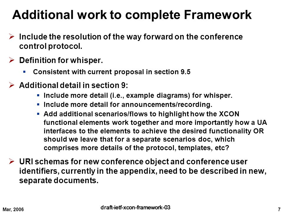 7 draft-ietf-xcon-framework-03 Mar, 2006 Additional work to complete Framework  Include the resolution of the way forward on the conference control protocol.