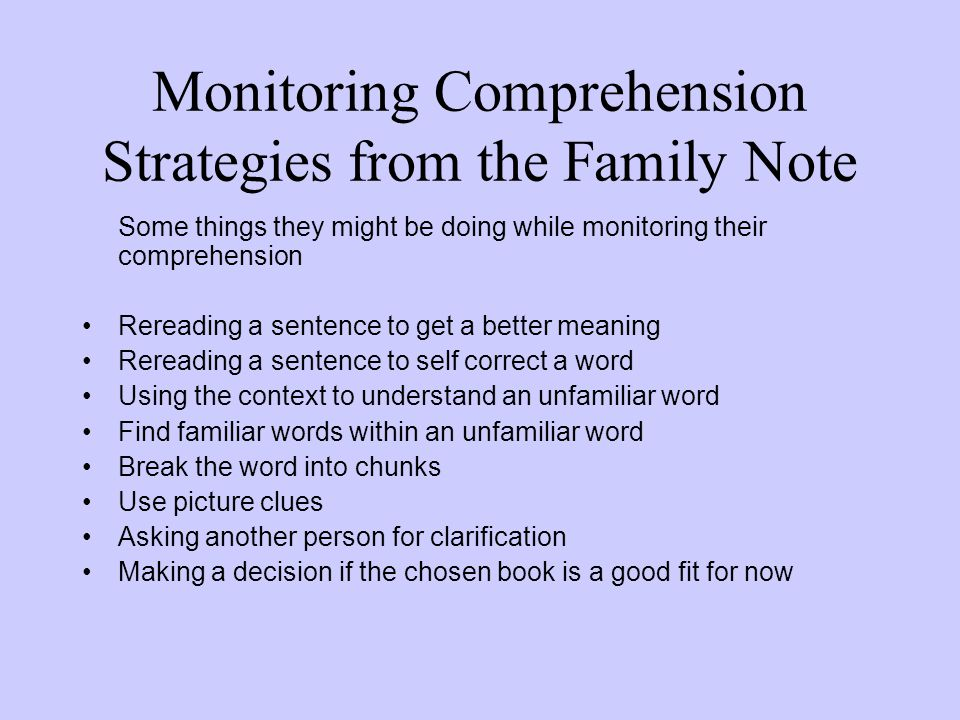 Monitoring Comprehension Strategies from the Family Note Some things they might be doing while monitoring their comprehension Rereading a sentence to get a better meaning Rereading a sentence to self correct a word Using the context to understand an unfamiliar word Find familiar words within an unfamiliar word Break the word into chunks Use picture clues Asking another person for clarification Making a decision if the chosen book is a good fit for now