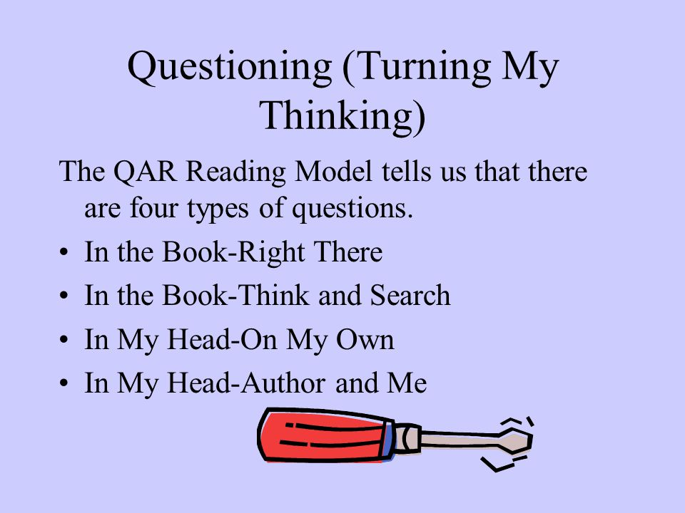Questioning (Turning My Thinking) The QAR Reading Model tells us that there are four types of questions.