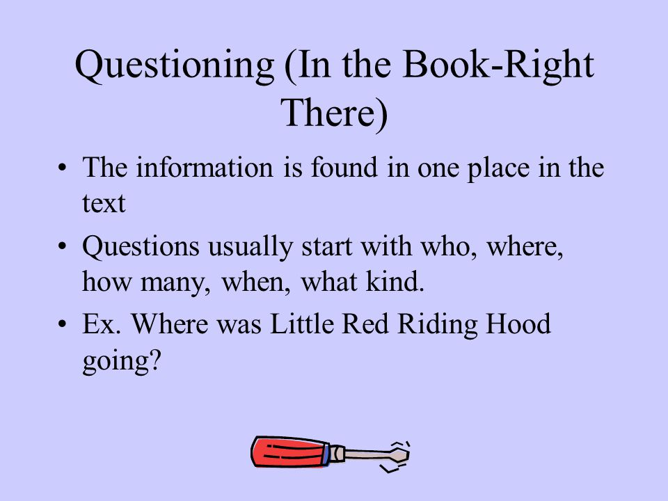 Questioning (In the Book-Right There) The information is found in one place in the text Questions usually start with who, where, how many, when, what kind.