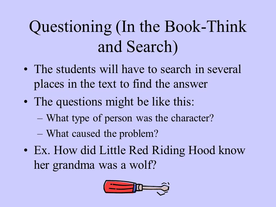 Questioning (In the Book-Think and Search) The students will have to search in several places in the text to find the answer The questions might be like this: –What type of person was the character.