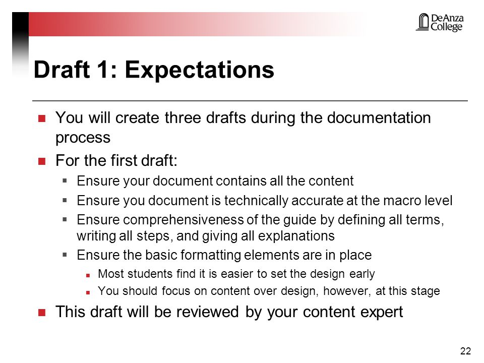 You will create three drafts during the documentation process For the first draft:  Ensure your document contains all the content  Ensure you document is technically accurate at the macro level  Ensure comprehensiveness of the guide by defining all terms, writing all steps, and giving all explanations  Ensure the basic formatting elements are in place Most students find it is easier to set the design early You should focus on content over design, however, at this stage This draft will be reviewed by your content expert 22 Draft 1: Expectations