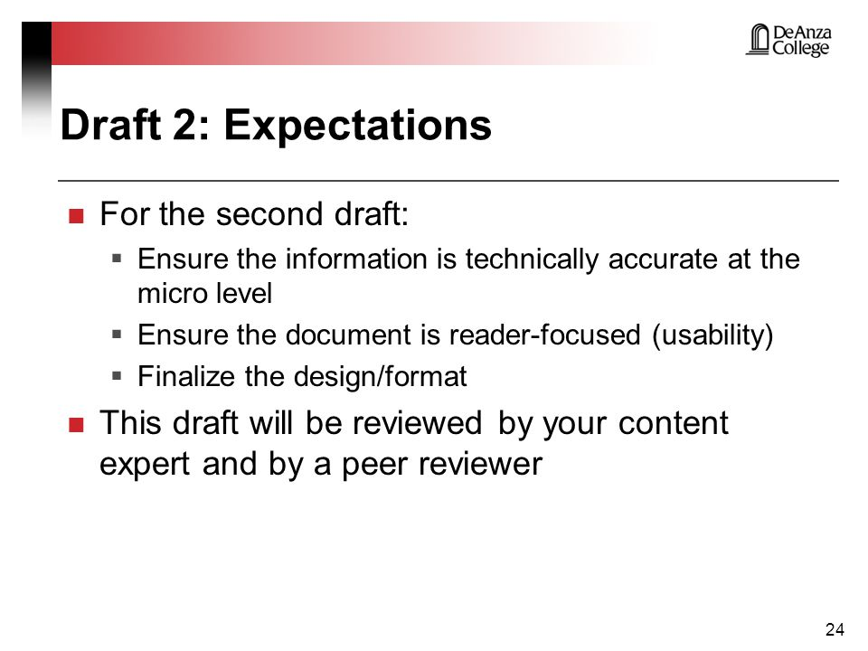 Draft 2: Expectations 24 For the second draft:  Ensure the information is technically accurate at the micro level  Ensure the document is reader-focused (usability)  Finalize the design/format This draft will be reviewed by your content expert and by a peer reviewer