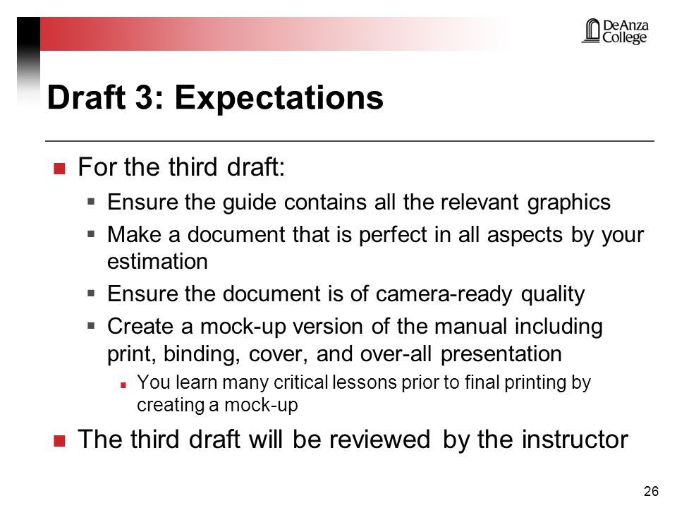 Draft 3: Expectations For the third draft:  Ensure the guide contains all the relevant graphics  Make a document that is perfect in all aspects by your estimation  Ensure the document is of camera-ready quality  Create a mock-up version of the manual including print, binding, cover, and over-all presentation You learn many critical lessons prior to final printing by creating a mock-up The third draft will be reviewed by the instructor 26