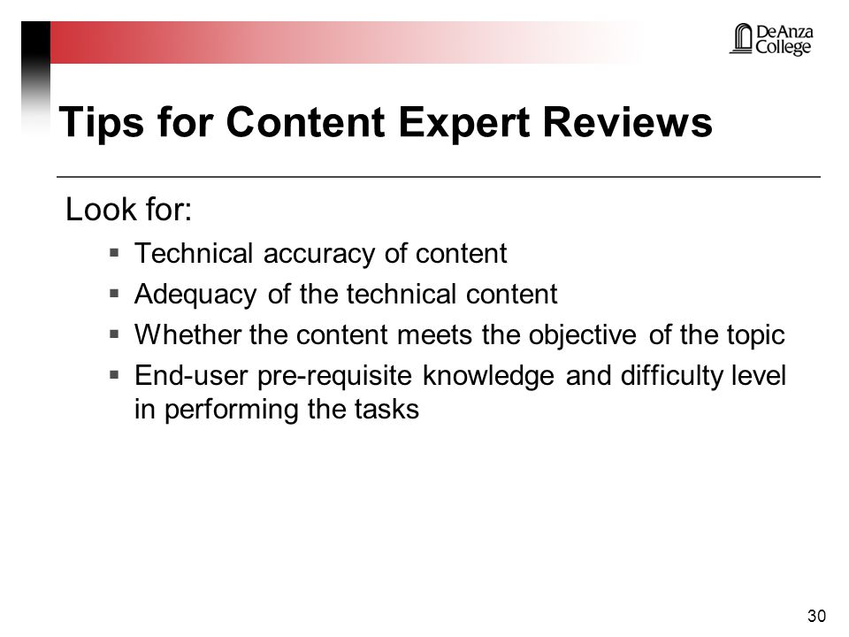 Tips for Content Expert Reviews Look for:  Technical accuracy of content  Adequacy of the technical content  Whether the content meets the objective of the topic  End-user pre-requisite knowledge and difficulty level in performing the tasks 30