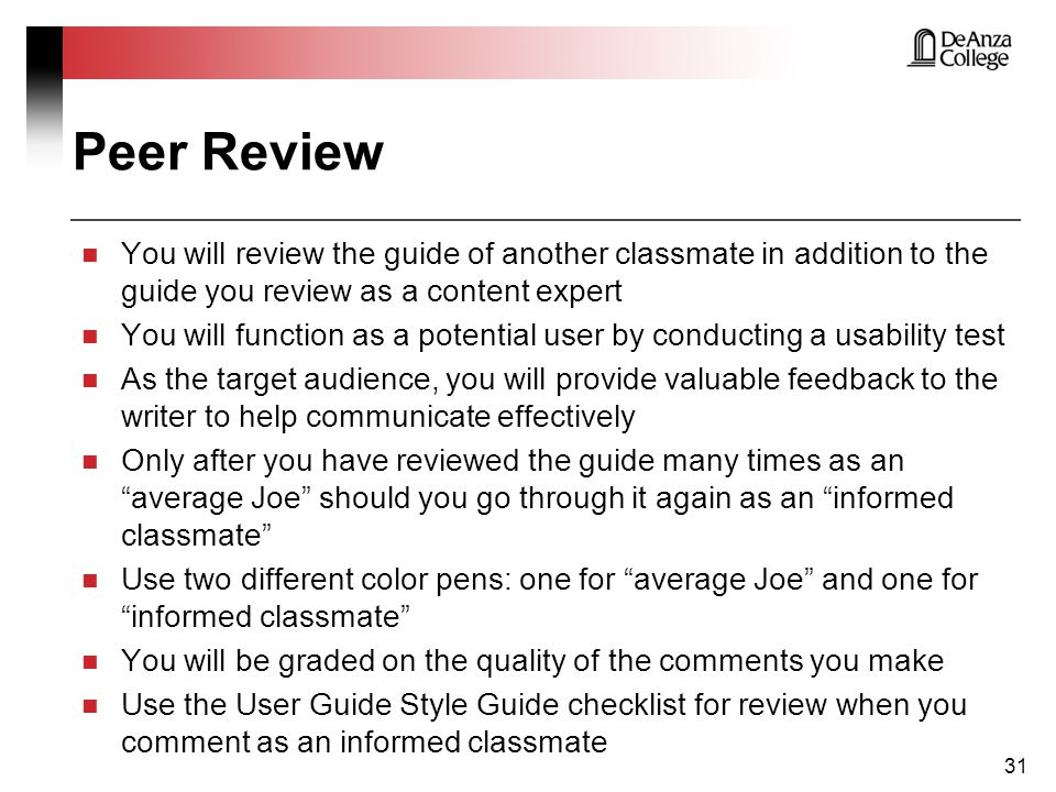Peer Review You will review the guide of another classmate in addition to the guide you review as a content expert You will function as a potential user by conducting a usability test As the target audience, you will provide valuable feedback to the writer to help communicate effectively Only after you have reviewed the guide many times as an average Joe should you go through it again as an informed classmate Use two different color pens: one for average Joe and one for informed classmate You will be graded on the quality of the comments you make Use the User Guide Style Guide checklist for review when you comment as an informed classmate 31