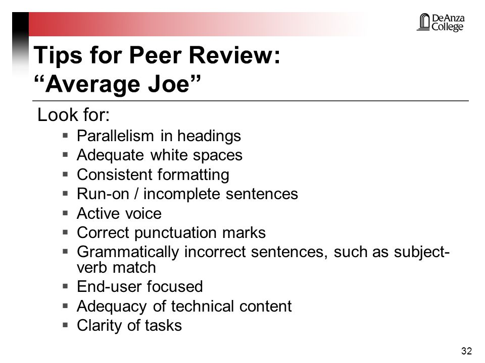 Tips for Peer Review: Average Joe Look for:  Parallelism in headings  Adequate white spaces  Consistent formatting  Run-on / incomplete sentences  Active voice  Correct punctuation marks  Grammatically incorrect sentences, such as subject- verb match  End-user focused  Adequacy of technical content  Clarity of tasks 32