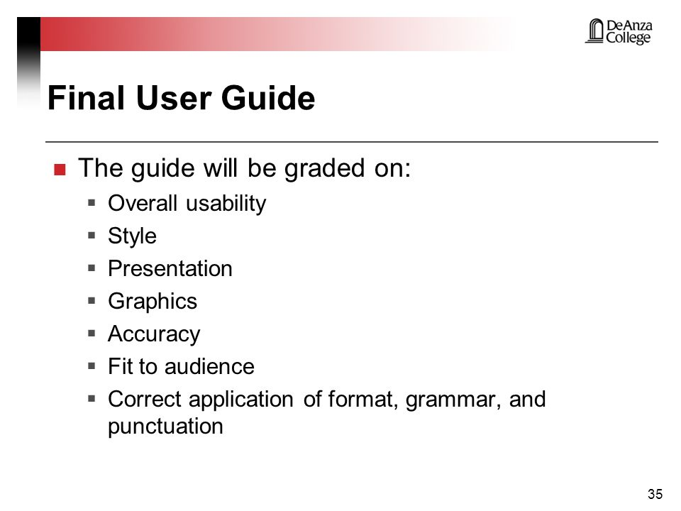Final User Guide The guide will be graded on:  Overall usability  Style  Presentation  Graphics  Accuracy  Fit to audience  Correct application of format, grammar, and punctuation 35