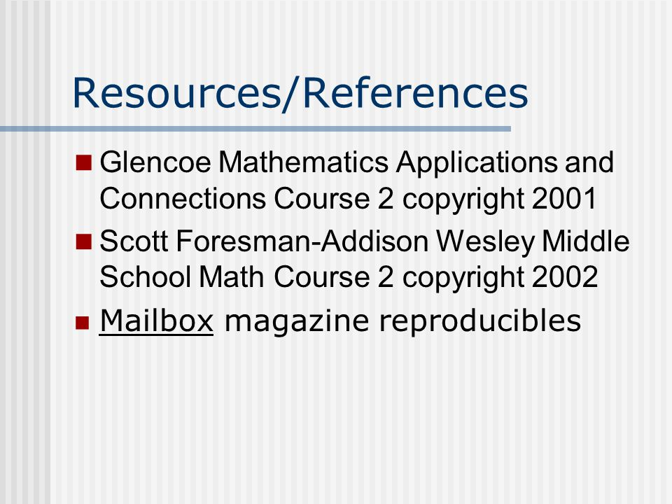 Resources/References Glencoe Mathematics Applications and Connections Course 2 copyright 2001 Scott Foresman-Addison Wesley Middle School Math Course