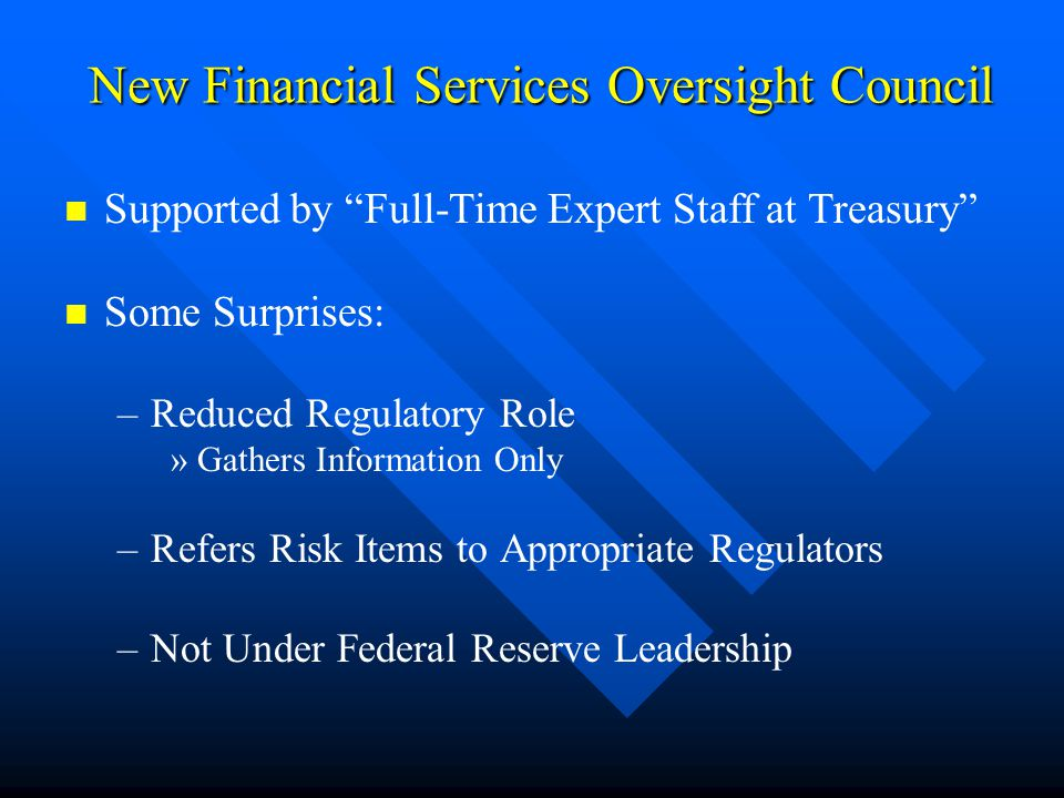 New Financial Services Oversight Council Supported by Full-Time Expert Staff at Treasury Some Surprises: –Reduced Regulatory Role »Gathers Information Only –Refers Risk Items to Appropriate Regulators –Not Under Federal Reserve Leadership