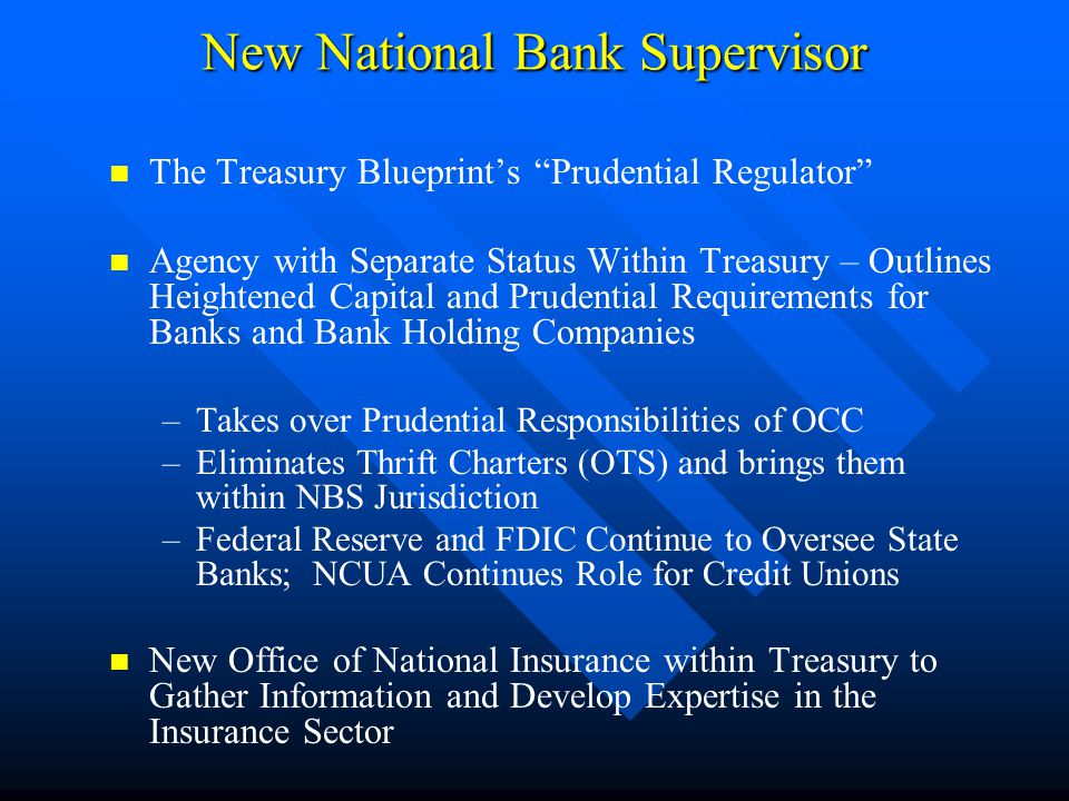 New National Bank Supervisor The Treasury Blueprint's Prudential Regulator Agency with Separate Status Within Treasury – Outlines Heightened Capital and Prudential Requirements for Banks and Bank Holding Companies –Takes over Prudential Responsibilities of OCC –Eliminates Thrift Charters (OTS) and brings them within NBS Jurisdiction –Federal Reserve and FDIC Continue to Oversee State Banks; NCUA Continues Role for Credit Unions New Office of National Insurance within Treasury to Gather Information and Develop Expertise in the Insurance Sector