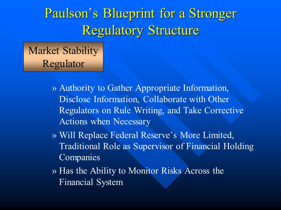 Paulson's Blueprint for a Stronger Regulatory Structure »Authority to Gather Appropriate Information, Disclose Information, Collaborate with Other Regulators on Rule Writing, and Take Corrective Actions when Necessary »Will Replace Federal Reserve's More Limited, Traditional Role as Supervisor of Financial Holding Companies »Has the Ability to Monitor Risks Across the Financial System Market Stability Regulator