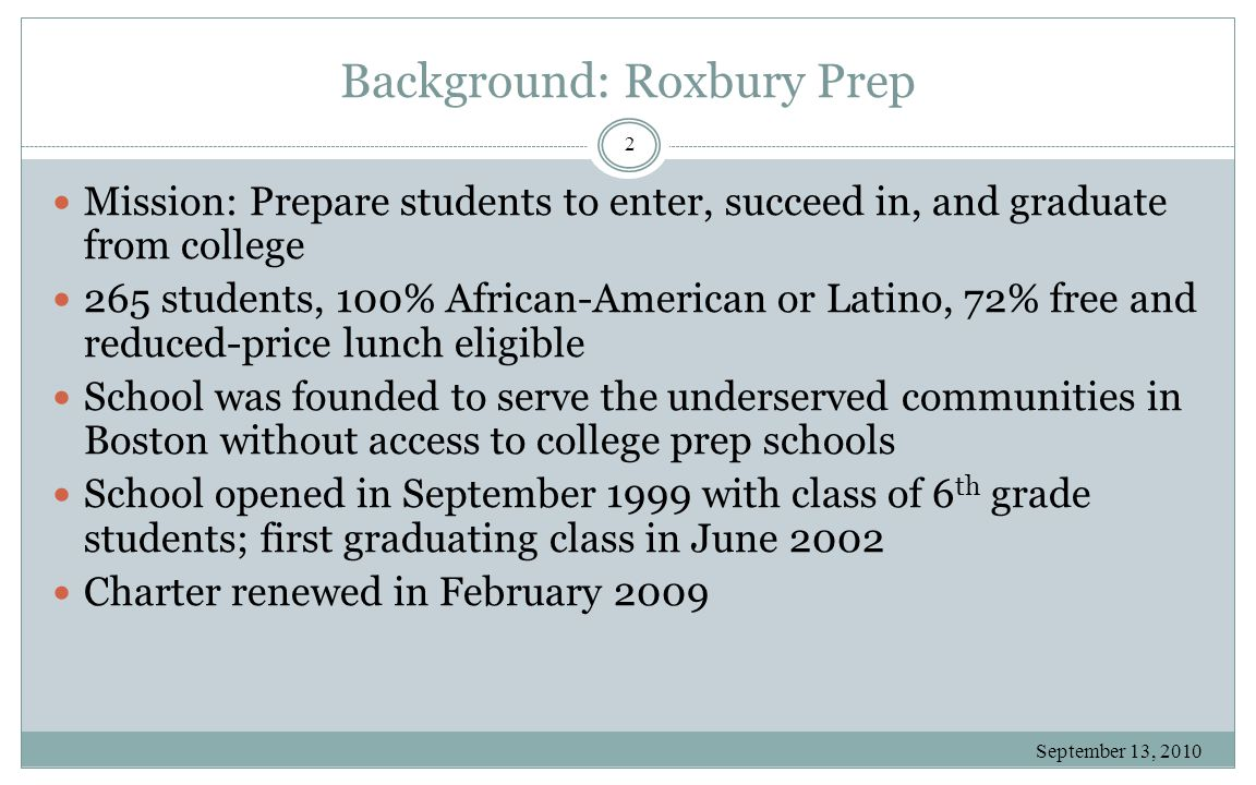 Background: Roxbury Prep September 13, 2010 2 Mission: Prepare students to enter, succeed in, and graduate from college 265 students, 100% African-American or Latino, 72% free and reduced-price lunch eligible School was founded to serve the underserved communities in Boston without access to college prep schools School opened in September 1999 with class of 6 th grade students; first graduating class in June 2002 Charter renewed in February 2009