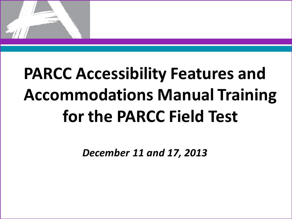 PARCC Accessibility Features and Accommodations Manual Training for the PARCC Field Test December 11 and 17, 2013