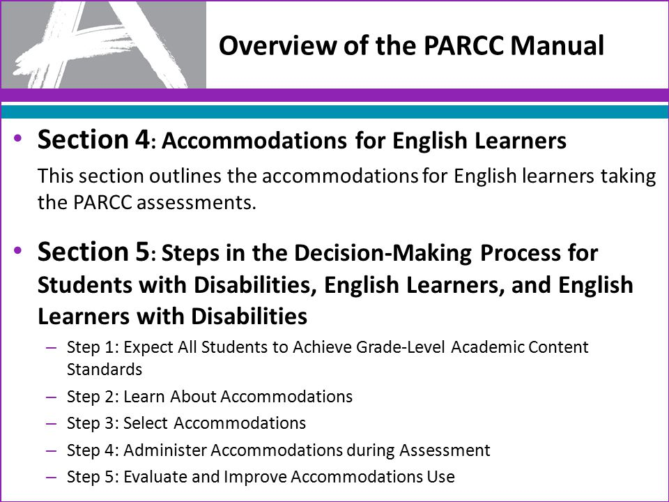 Overview of the PARCC Manual Section 4 : Accommodations for English Learners This section outlines the accommodations for English learners taking the PARCC assessments.