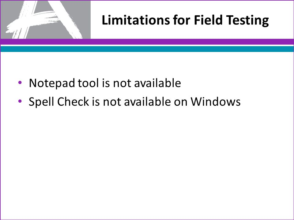 Limitations for Field Testing Notepad tool is not available Spell Check is not available on Windows