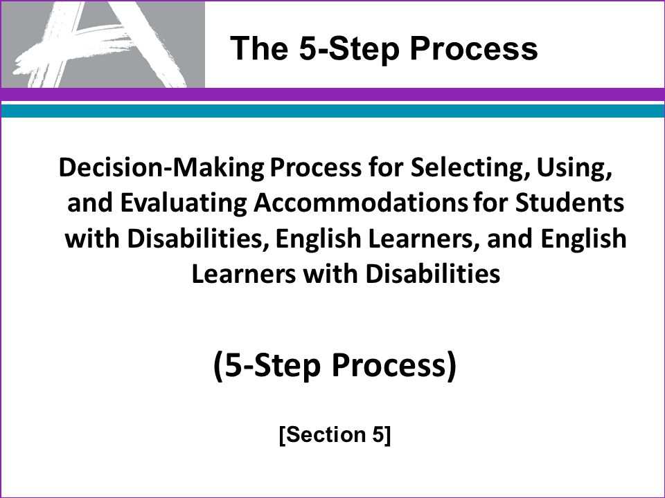 33 The 5-Step Process Decision-Making Process for Selecting, Using, and Evaluating Accommodations for Students with Disabilities, English Learners, and English Learners with Disabilities (5-Step Process) [Section 5]
