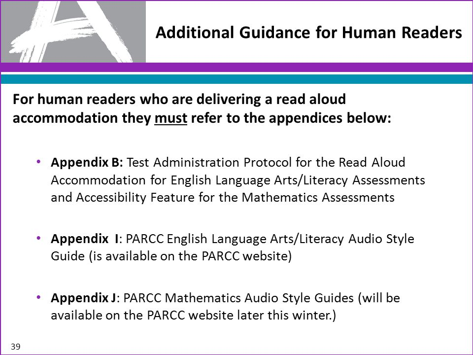 Additional Guidance for Human Readers For human readers who are delivering a read aloud accommodation they must refer to the appendices below: Appendix B: Test Administration Protocol for the Read Aloud Accommodation for English Language Arts/Literacy Assessments and Accessibility Feature for the Mathematics Assessments Appendix I: PARCC English Language Arts/Literacy Audio Style Guide (is available on the PARCC website) Appendix J: PARCC Mathematics Audio Style Guides (will be available on the PARCC website later this winter.) 39