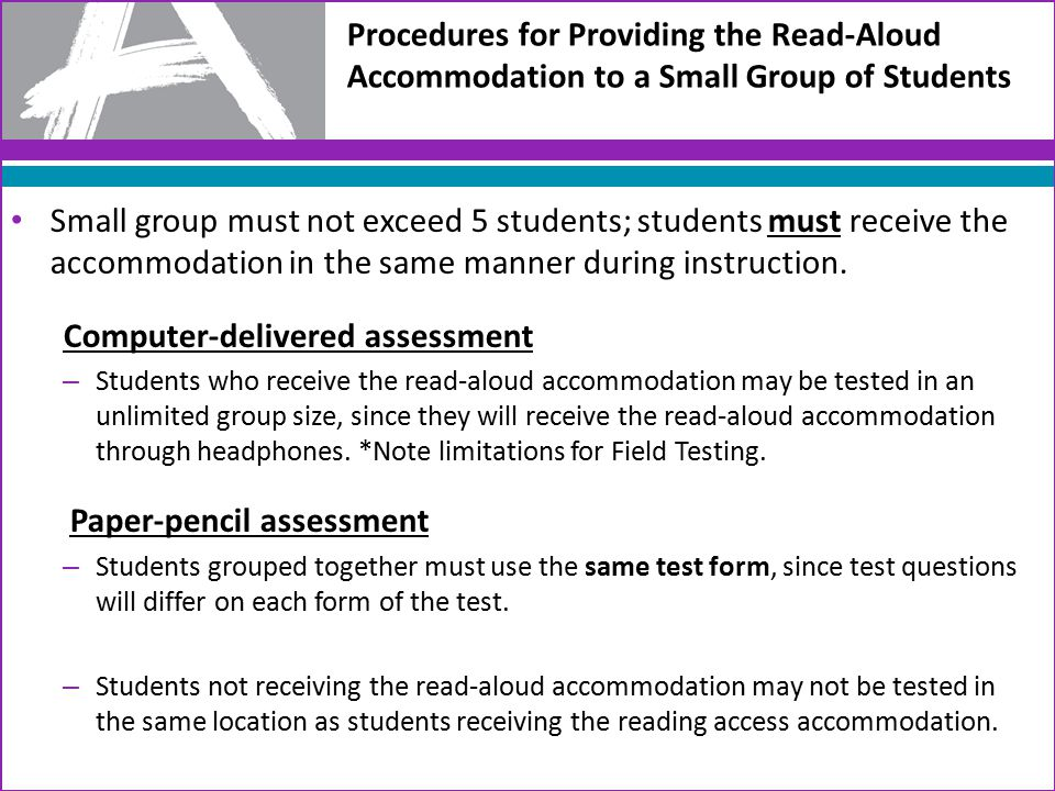 Procedures for Providing the Read-Aloud Accommodation to a Small Group of Students Small group must not exceed 5 students; students must receive the accommodation in the same manner during instruction.