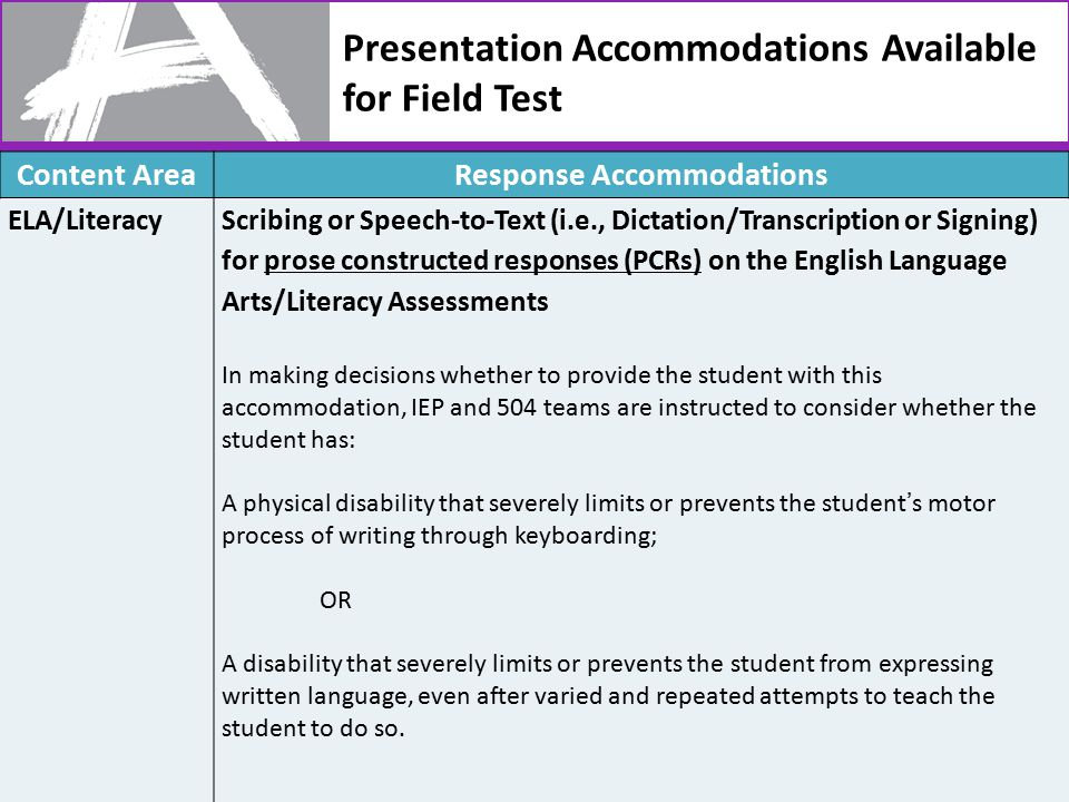 Presentation Accommodations Available for Field Test 43 Content AreaResponse Accommodations ELA/LiteracyScribing or Speech-to-Text (i.e., Dictation/Transcription or Signing) for prose constructed responses (PCRs) on the English Language Arts/Literacy Assessments In making decisions whether to provide the student with this accommodation, IEP and 504 teams are instructed to consider whether the student has: A physical disability that severely limits or prevents the student's motor process of writing through keyboarding; OR A disability that severely limits or prevents the student from expressing written language, even after varied and repeated attempts to teach the student to do so.