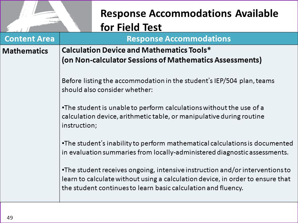 Response Accommodations Available for Field Test 49 Content AreaResponse Accommodations Mathematics Calculation Device and Mathematics Tools* (on Non-calculator Sessions of Mathematics Assessments) Before listing the accommodation in the student's IEP/504 plan, teams should also consider whether: The student is unable to perform calculations without the use of a calculation device, arithmetic table, or manipulative during routine instruction; The student's inability to perform mathematical calculations is documented in evaluation summaries from locally-administered diagnostic assessments.
