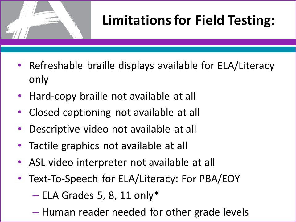 Limitations for Field Testing: Refreshable braille displays available for ELA/Literacy only Hard-copy braille not available at all Closed-captioning not available at all Descriptive video not available at all Tactile graphics not available at all ASL video interpreter not available at all Text-To-Speech for ELA/Literacy: For PBA/EOY – ELA Grades 5, 8, 11 only* – Human reader needed for other grade levels