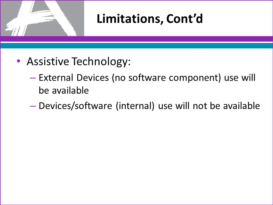 Limitations, Cont'd Assistive Technology: – External Devices (no software component) use will be available – Devices/software (internal) use will not be available