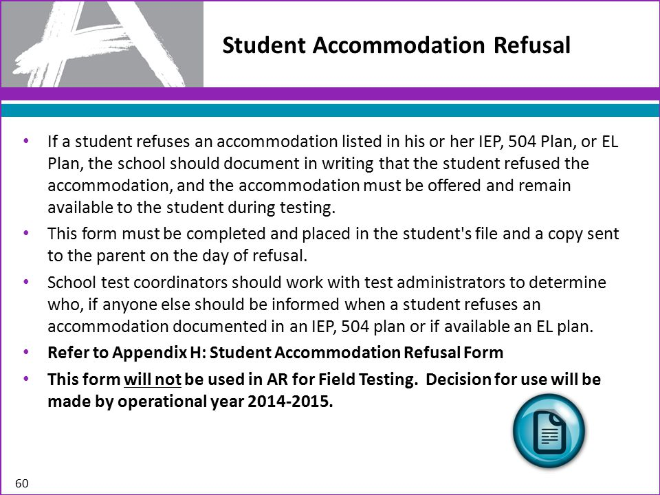 Student Accommodation Refusal If a student refuses an accommodation listed in his or her IEP, 504 Plan, or EL Plan, the school should document in writing that the student refused the accommodation, and the accommodation must be offered and remain available to the student during testing.